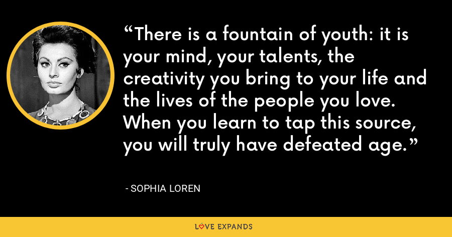 There is a fountain of youth: it is your mind, your talents, the creativity you bring to your life and the lives of the people you love. When you learn to tap this source, you will truly have defeated age. - Sophia Loren