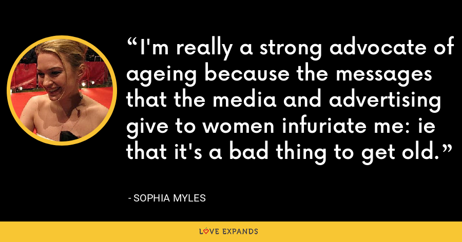 I'm really a strong advocate of ageing because the messages that the media and advertising give to women infuriate me: ie that it's a bad thing to get old. - Sophia Myles