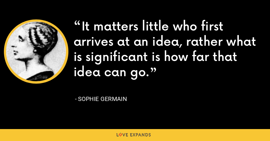 It matters little who first arrives at an idea, rather what is significant is how far that idea can go. - Sophie Germain