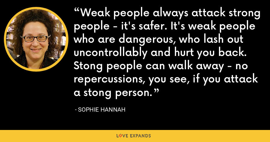 Weak people always attack strong people - it's safer. It's weak people who are dangerous, who lash out uncontrollably and hurt you back. Stong people can walk away - no repercussions, you see, if you attack a stong person. - Sophie Hannah
