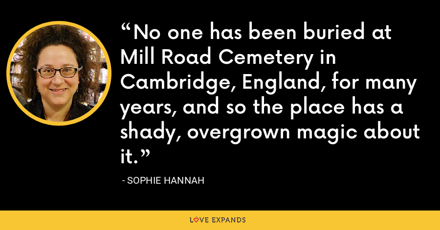 No one has been buried at Mill Road Cemetery in Cambridge, England, for many years, and so the place has a shady, overgrown magic about it. - Sophie Hannah