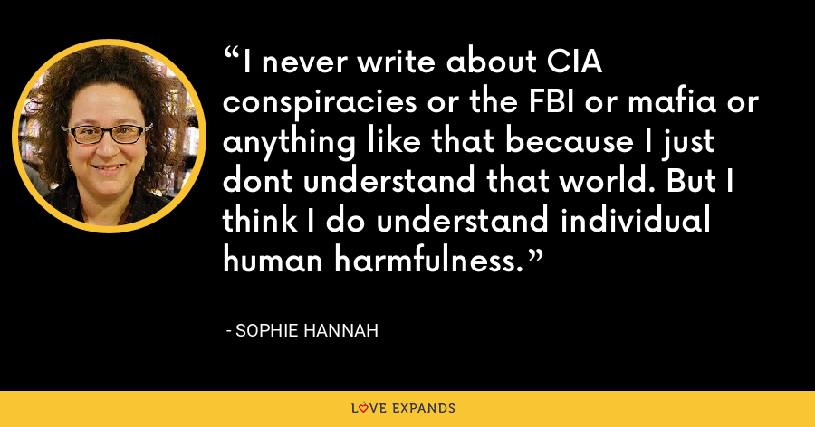 I never write about CIA conspiracies or the FBI or mafia or anything like that because I just dont understand that world. But I think I do understand individual human harmfulness. - Sophie Hannah