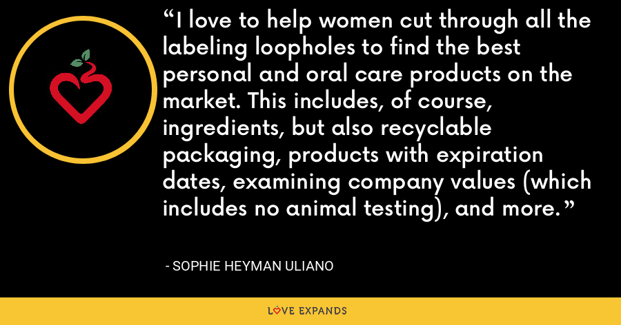 I love to help women cut through all the labeling loopholes to find the best personal and oral care products on the market. This includes, of course, ingredients, but also recyclable packaging, products with expiration dates, examining company values (which includes no animal testing), and more. - Sophie Heyman Uliano