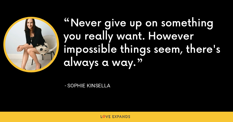 Never give up on something you really want. However impossible things seem, there's always a way. - Sophie Kinsella