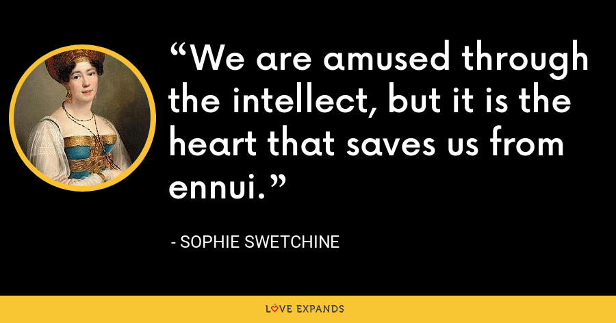 We are amused through the intellect, but it is the heart that saves us from ennui. - Sophie Swetchine