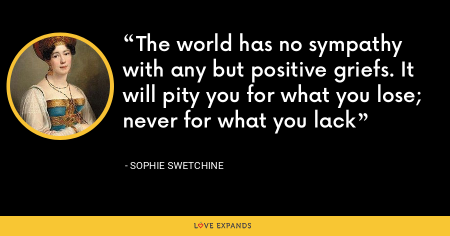 The world has no sympathy with any but positive griefs. It will pity you for what you lose; never for what you lack - Sophie Swetchine