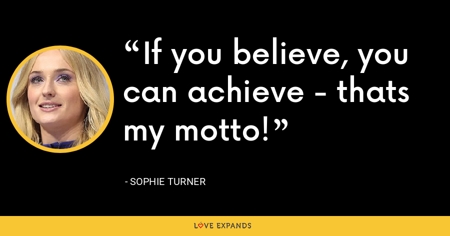If you believe, you can achieve - thats my motto! - Sophie Turner