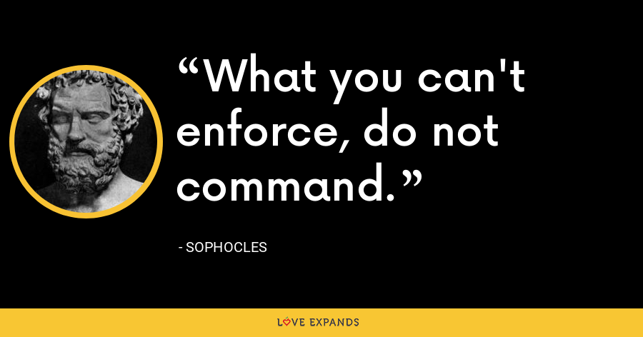 What you can't enforce, do not command. - Sophocles