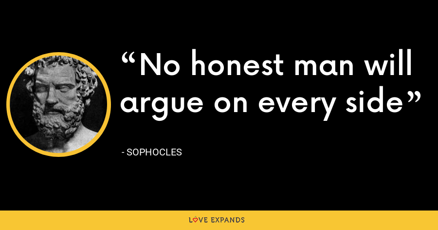 No honest man will argue on every side - Sophocles