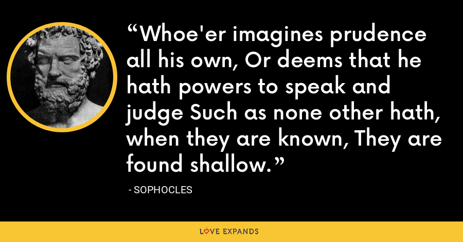 Whoe'er imagines prudence all his own, Or deems that he hath powers to speak and judge Such as none other hath, when they are known, They are found shallow. - Sophocles