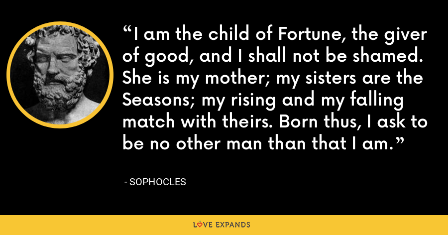 I am the child of Fortune, the giver of good, and I shall not be shamed. She is my mother; my sisters are the Seasons; my rising and my falling match with theirs. Born thus, I ask to be no other man than that I am. - Sophocles