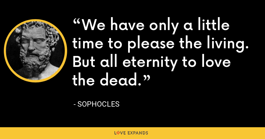 We have only a little time to please the living. But all eternity to love the dead. - Sophocles