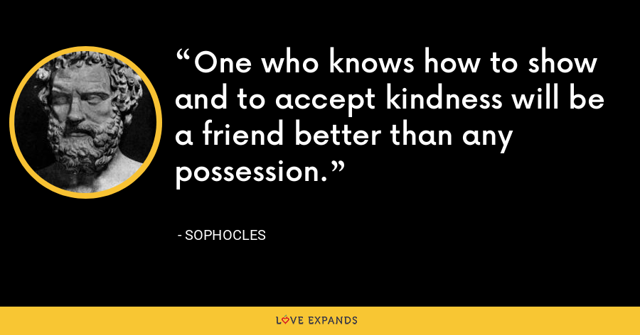 One who knows how to show and to accept kindness will be a friend better than any possession. - Sophocles