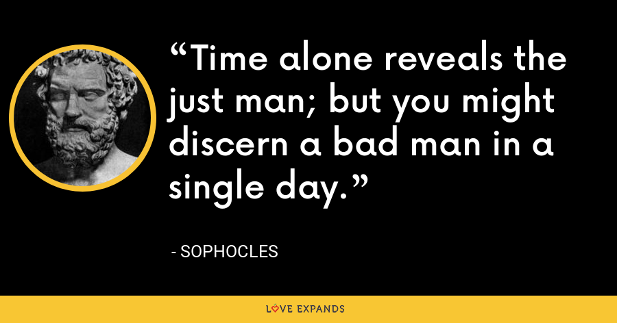 Time alone reveals the just man; but you might discern a bad man in a single day. - Sophocles