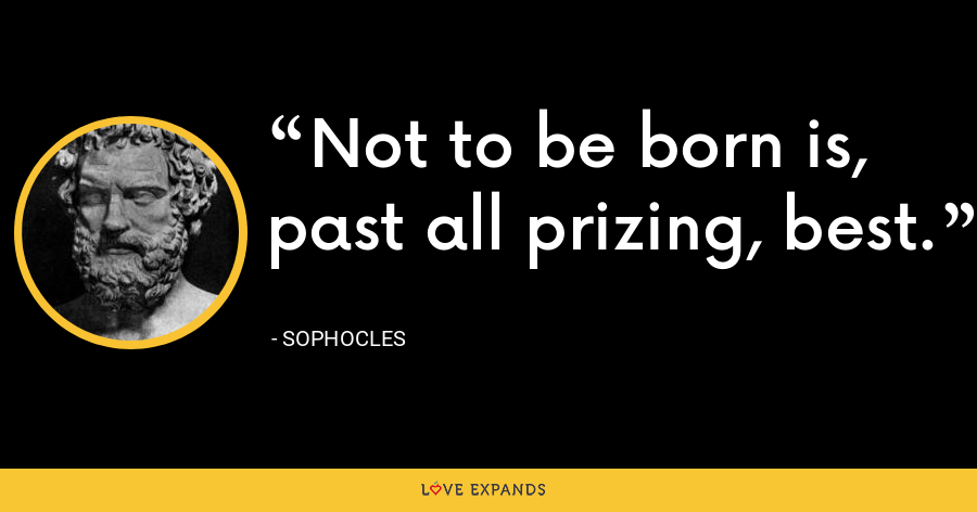 Not to be born is, past all prizing, best. - Sophocles