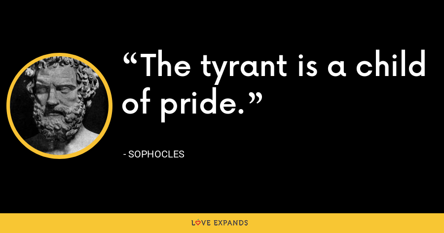 The tyrant is a child of pride. - Sophocles