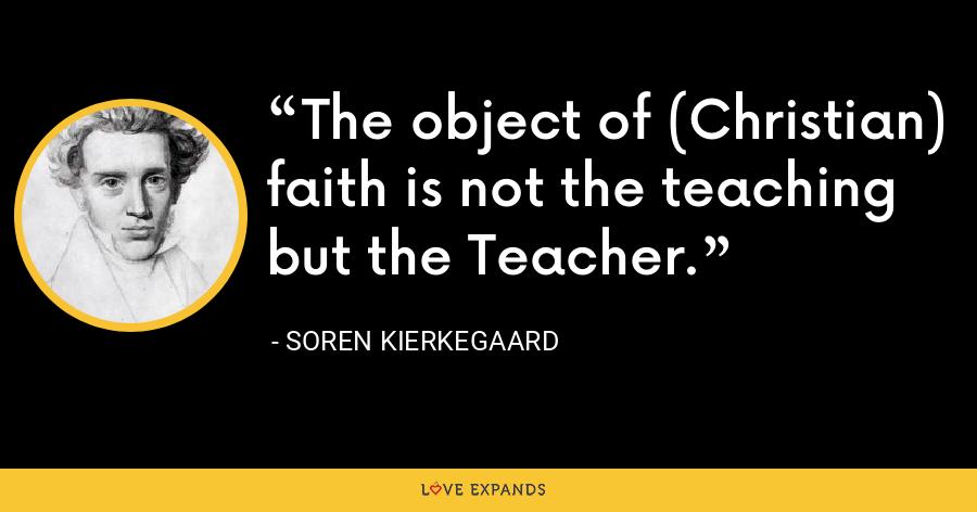 The object of (Christian) faith is not the teaching but the Teacher. - Soren Kierkegaard