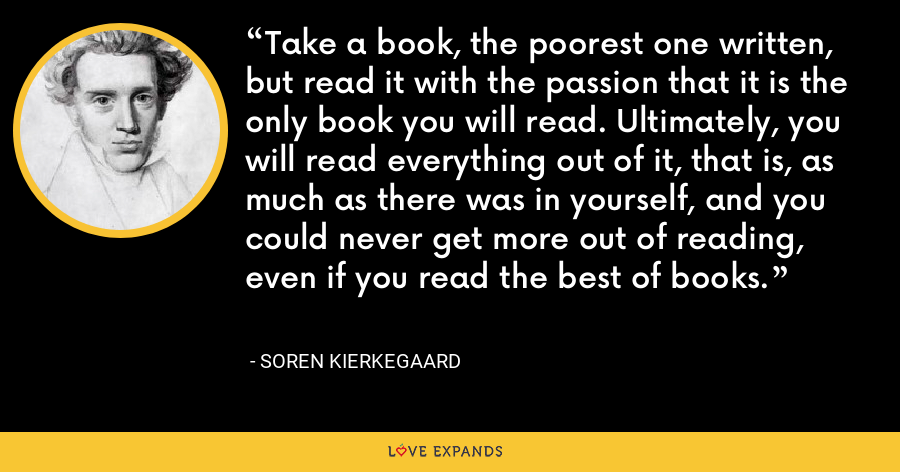 Take a book, the poorest one written, but read it with the passion that it is the only book you will read. Ultimately, you will read everything out of it, that is, as much as there was in yourself, and you could never get more out of reading, even if you read the best of books. - Soren Kierkegaard