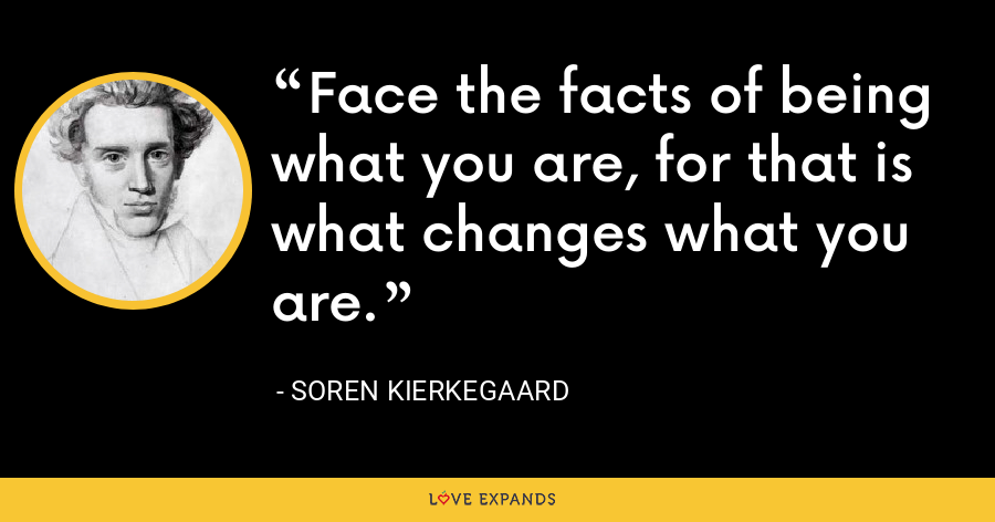Face the facts of being what you are, for that is what changes what you are. - Soren Kierkegaard