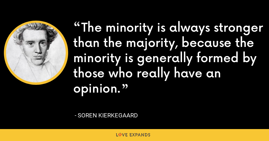 The minority is always stronger than the majority, because the minority is generally formed by those who really have an opinion. - Soren Kierkegaard