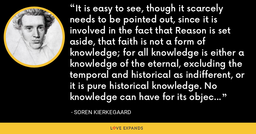 It is easy to see, though it scarcely needs to be pointed out, since it is involved in the fact that Reason is set aside, that faith is not a form of knowledge; for all knowledge is either a knowledge of the eternal, excluding the temporal and historical as indifferent, or it is pure historical knowledge. No knowledge can have for its object the absurdity that the eternal is the historical. - Soren Kierkegaard