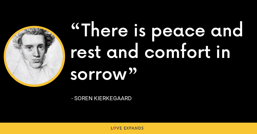 There is peace and rest and comfort in sorrow - Soren Kierkegaard