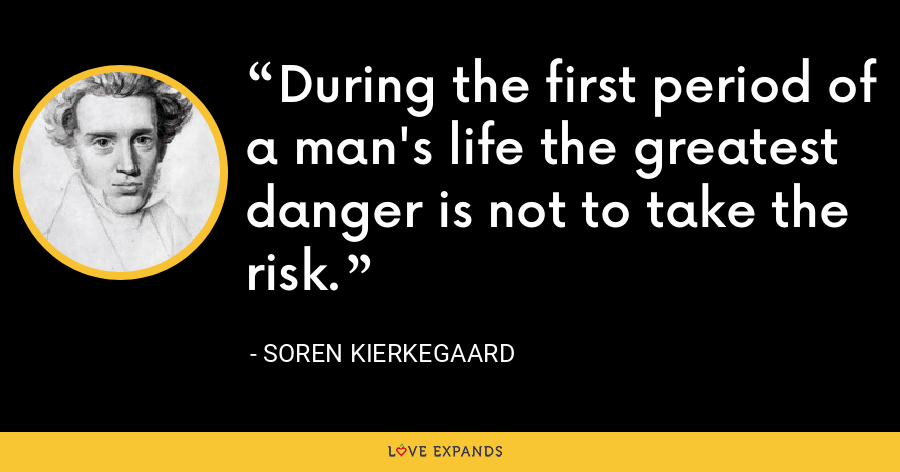 During the first period of a man's life the greatest danger is not to take the risk. - Soren Kierkegaard