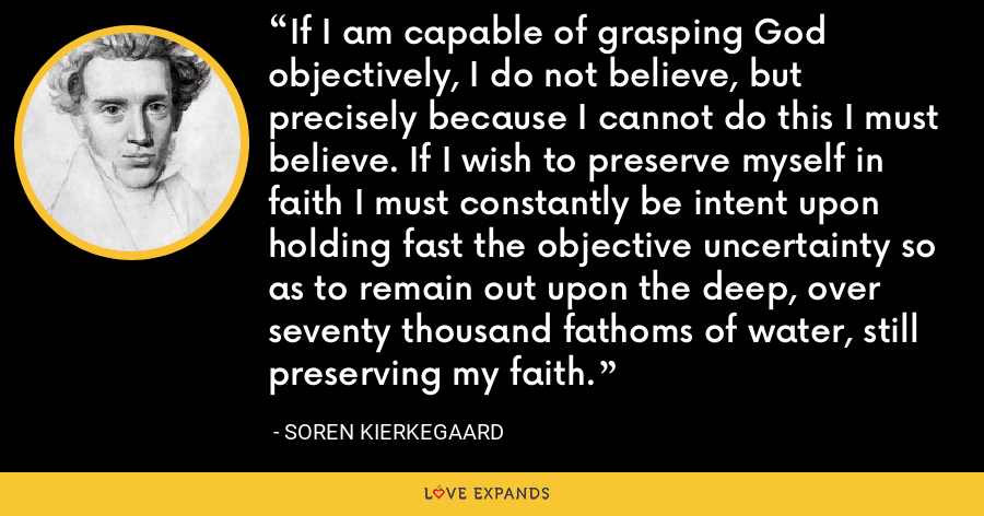 If I am capable of grasping God objectively, I do not believe, but precisely because I cannot do this I must believe. If I wish to preserve myself in faith I must constantly be intent upon holding fast the objective uncertainty so as to remain out upon the deep, over seventy thousand fathoms of water, still preserving my faith. - Soren Kierkegaard