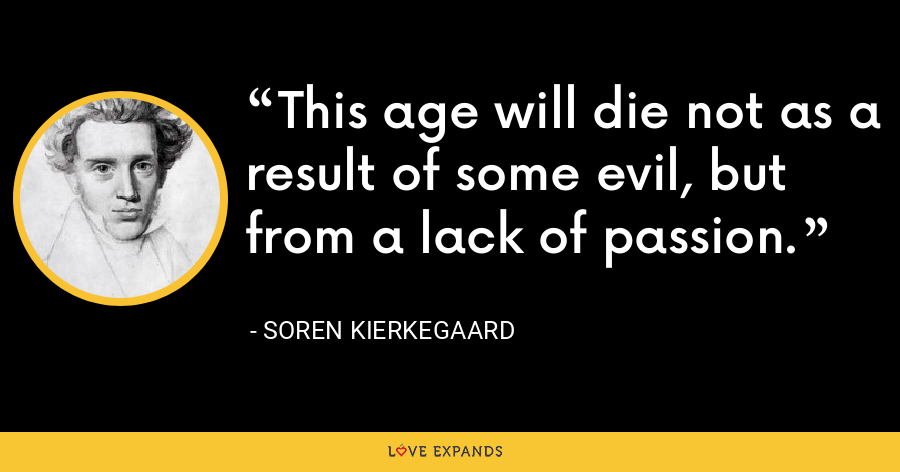 This age will die not as a result of some evil, but from a lack of passion. - Soren Kierkegaard