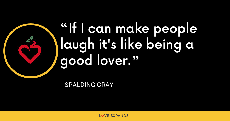 If I can make people laugh it's like being a good lover. - Spalding Gray