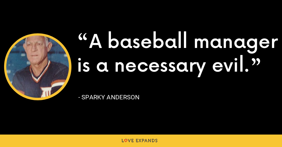 A baseball manager is a necessary evil. - Sparky Anderson