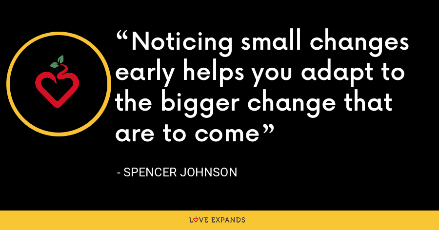 Noticing small changes early helps you adapt to the bigger change that are to come - Spencer Johnson