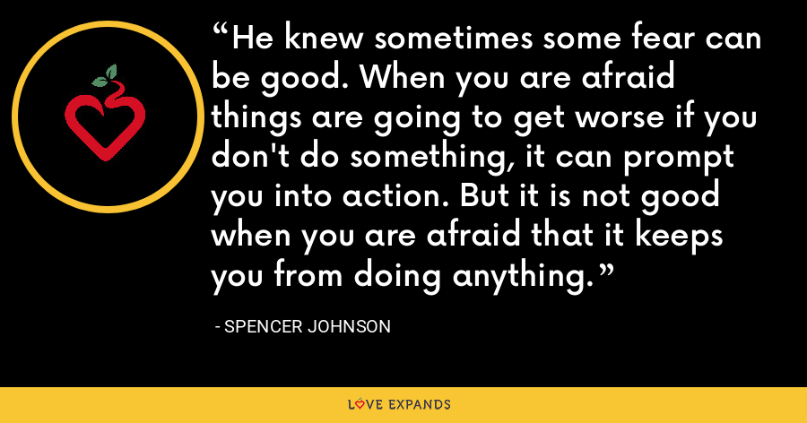 He knew sometimes some fear can be good. When you are afraid things are going to get worse if you don't do something, it can prompt you into action. But it is not good when you are afraid that it keeps you from doing anything. - Spencer Johnson