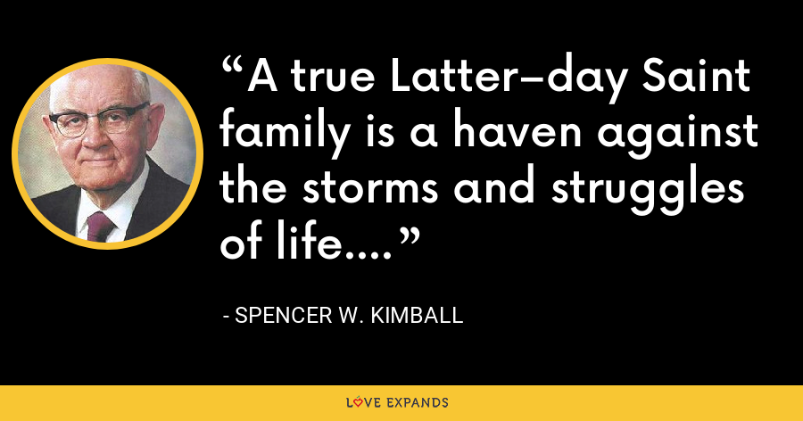 A true Latter–day Saint family is a haven against the storms and struggles of life. - Spencer W. Kimball
