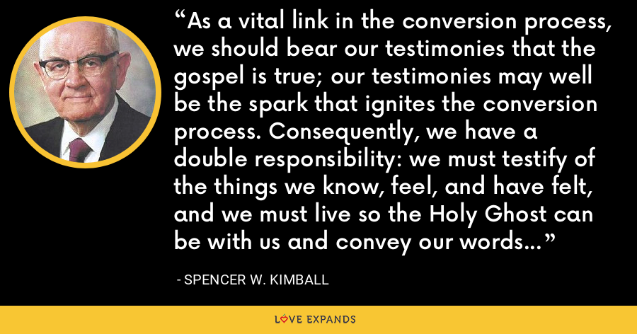 As a vital link in the conversion process, we should bear our testimonies that the gospel is true; our testimonies may well be the spark that ignites the conversion process. Consequently, we have a double responsibility: we must testify of the things we know, feel, and have felt, and we must live so the Holy Ghost can be with us and convey our words in power to the heart of the investigator. - Spencer W. Kimball