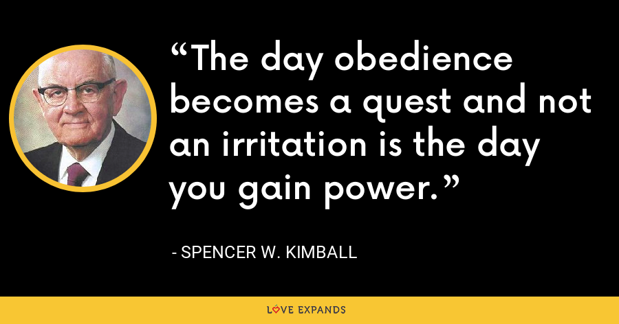 The day obedience becomes a quest and not an irritation is the day you gain power. - Spencer W. Kimball