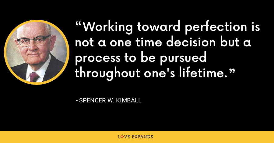 Working toward perfection is not a one time decision but a process to be pursued throughout one's lifetime. - Spencer W. Kimball