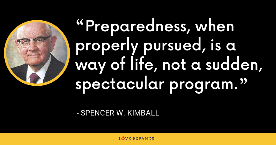 Preparedness, when properly pursued, is a way of life, not a sudden, spectacular program. - Spencer W. Kimball