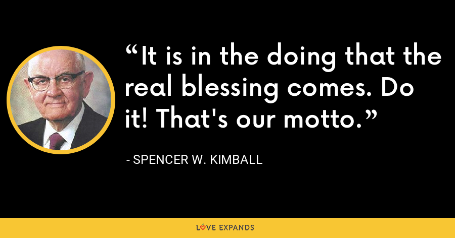 It is in the doing that the real blessing comes. Do it! That's our motto. - Spencer W. Kimball