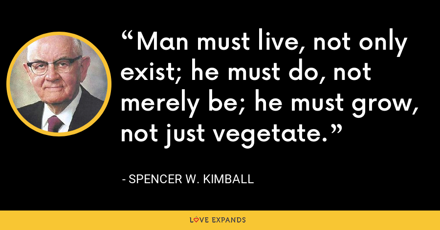 Man must live, not only exist; he must do, not merely be; he must grow, not just vegetate. - Spencer W. Kimball