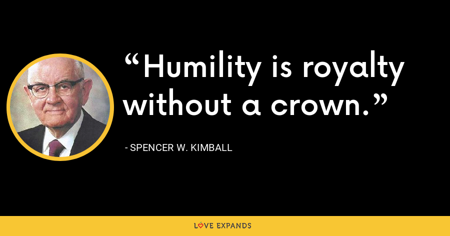 Humility is royalty without a crown. - Spencer W. Kimball