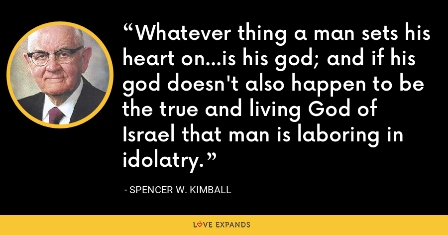 Whatever thing a man sets his heart on...is his god; and if his god doesn't also happen to be the true and living God of Israel that man is laboring in idolatry. - Spencer W. Kimball