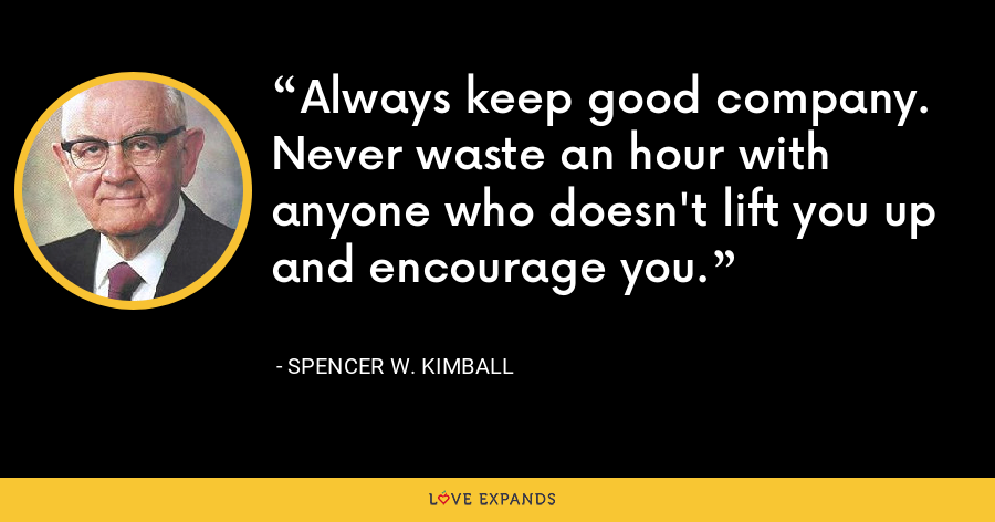Always keep good company. Never waste an hour with anyone who doesn't lift you up and encourage you. - Spencer W. Kimball
