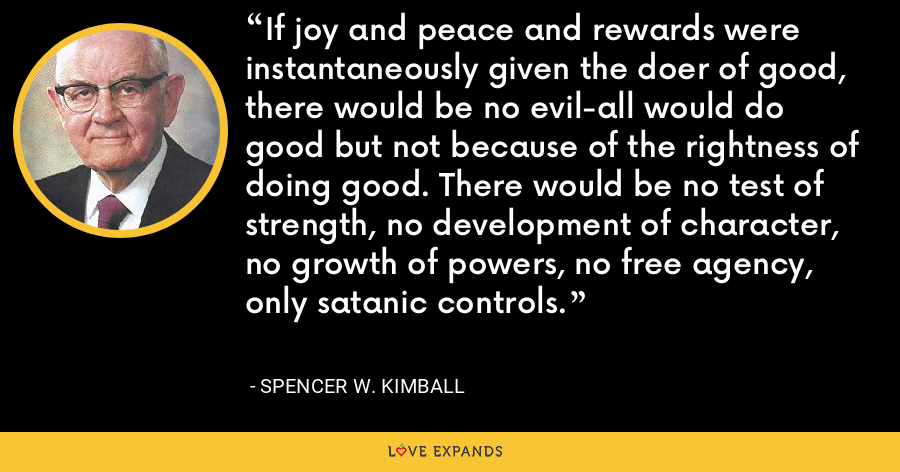 If joy and peace and rewards were instantaneously given the doer of good, there would be no evil-all would do good but not because of the rightness of doing good. There would be no test of strength, no development of character, no growth of powers, no free agency, only satanic controls. - Spencer W. Kimball