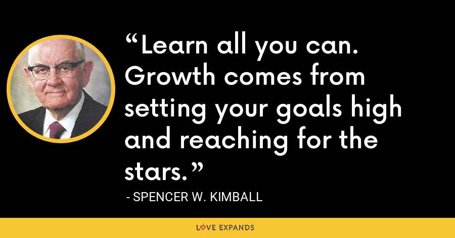 Learn all you can. Growth comes from setting your goals high and reaching for the stars. - Spencer W. Kimball