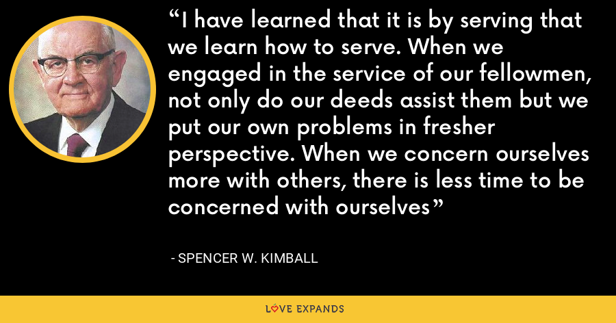 I have learned that it is by serving that we learn how to serve. When we engaged in the service of our fellowmen, not only do our deeds assist them but we put our own problems in fresher perspective. When we concern ourselves more with others, there is less time to be concerned with ourselves - Spencer W. Kimball