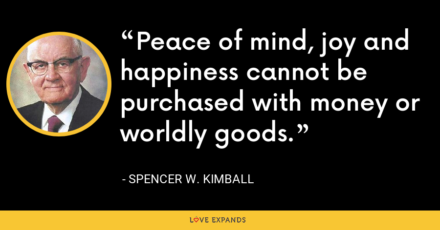 Peace of mind, joy and happiness cannot be purchased with money or worldly goods. - Spencer W. Kimball