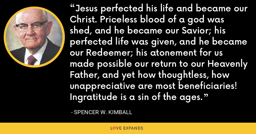 Jesus perfected his life and became our Christ. Priceless blood of a god was shed, and he became our Savior; his perfected life was given, and he became our Redeemer; his atonement for us made possible our return to our Heavenly Father, and yet how thoughtless, how unappreciative are most beneficiaries! Ingratitude is a sin of the ages. - Spencer W. Kimball