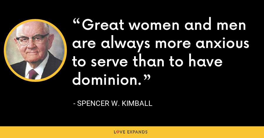 Great women and men are always more anxious to serve than to have dominion. - Spencer W. Kimball