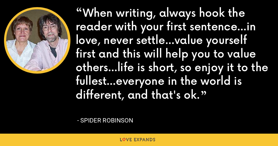 When writing, always hook the reader with your first sentence...in love, never settle...value yourself first and this will help you to value others...life is short, so enjoy it to the fullest...everyone in the world is different, and that's ok. - Spider Robinson